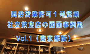 風俗営業許可1号営業・社交飲食店の図面事例集Vol.1【東京都版】